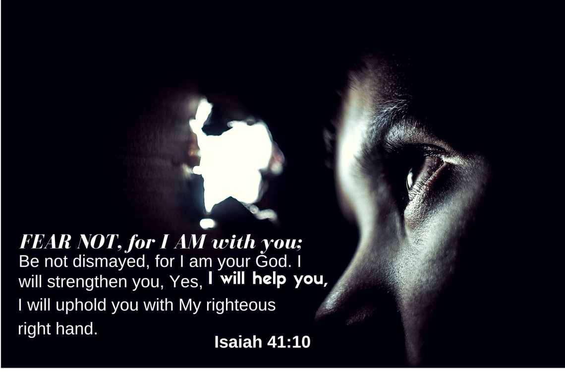 Fear Not, for I AM with you...I will help you. Isaiah 41:10